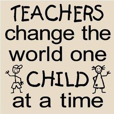 Teachers change the world one child at a time. :)
