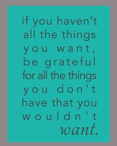 """If you haven't all the things you want, be grateful for all the things you don't have that you wouldn't want."" quote, #quote, quotes about gratitude"