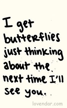 quotes about butterflies, can't wait to see you again, can't wait to see you quotes, quotes cant wait to see you, i get butterflies quotes, ill see you again quotes, cant wait to see you again, love quotes, i cant wait to see you quotes