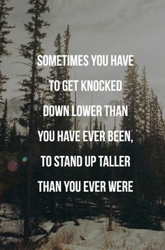 Sometimes you have to get #knocked down lower than you have ever been, to stand up #taller than you ever #were