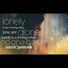 Lonely is not a feeling when you are alone. Lonely is a feeling when no one cares.