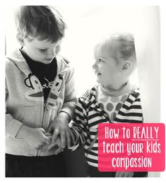 How to REALLY teach your kids compassion - talk about intentional parenting.  This is a MUST READ!