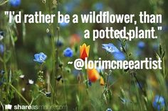 """I'd rather be a wildflower, than a potted plant.""  ~@Lori McNee"