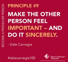 Dale Carnegie Principle #9: Make the other person feel important- and do it sincerely.