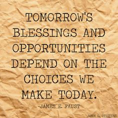 Tomorrow's #blessings and #opportunities depend on the #choices we make #today. -James E. Faust #LDS #LDSquote #mormon #mormonquote #apostle #blessed #blessings