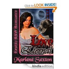 Just in time for Halloween, Marlene Sexton offers another sexy Erotic BBW Romance with a paranormal twist sure to satisfy readers of all kinds. Love Eternal offers a compelling story, otherworldly romance and erotic paranormal sex. Read what other have to say about Marlene's writing and then check it out for yourself: