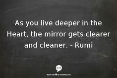 As you live deeper in the Heart, the mirror gets clearer and cleaner. - Rumi