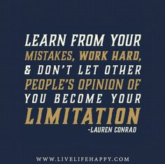 Learn from your mistakes, work hard, and don't let other people's opinion of you become your limitation. -Lauren Conrad