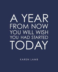 """A year from now you will wish you had started today."" - Karen Lamb #quote"