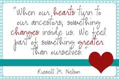 """When our hearts turn to our ancestors, something changes inside us.  We feel part of something greater than ourselves.""  ~ Russell M. Nelson"