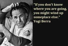 If you don t know where you are going  you might wind up someplace    Yogi Berra Quotes If You Dont Know Where Youre Going