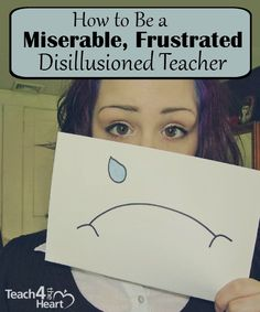 How to Be a Miserable, Frustrated, Disillusioned Teacher | Teach 4 the Heart