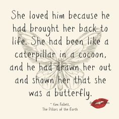 She loved him because he had brought her back to life. She had been like a caterpillar in a cocoon, and he had drawn her out and shown her that she was a butterfly. ~ ~ Ken Follett, The Pillars of the Earth  <3 We have sooo many amazing love quotes on our Facebook page.  Drop by and say hi: https://www.facebook.com/LoveSexIntelligence  #lovequotes #love #quotes #caterpillar #butterfly #kenfollet #thepillarsoftheearth