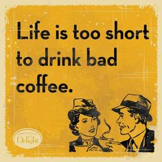 So true. Don't waste time with bad coffee ;-)