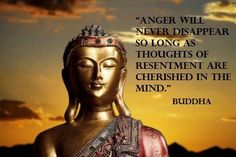 Anger will never disappear so long as the thoughts of resentment are cherished in the mind.