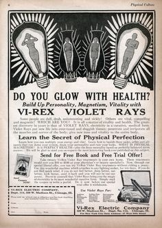 """""""Do You Glow With Health?, Vi-Rex Violet Rays, 1922  * """"Violet Rays"""" were said to cure pretty much anything that ailed you. This Vi-Rex device plugged into a light socket so users could give themselves home shock-treatments, which would supposedly make you """"vital, compelling, and magnetic."""" Various recalls and lawsuits erupted throughout the U.S., forcing the FDA to finally prohibit their manufacture. The last batch of Violet Ray products was seized in 1951."""