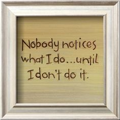 Nobody notices what I do... until I don't do it.....