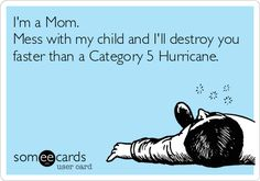 I'm a Mom. Mess with my child and I'll destroy you faster than a Category 5 Hurricane.