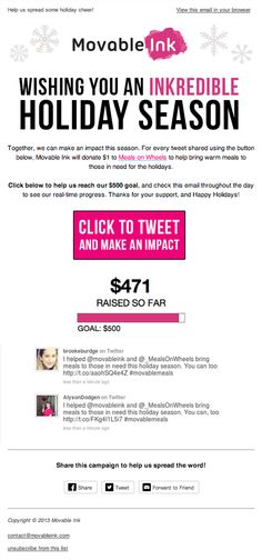 "Movable Ink's 2013 holiday e-card was a real-time campaign to raise $500 for Meals on Wheels. For every ""click to tweet"", we donated $1 to the charity. The latest tweets appeared in the email, and a live counter showed how much money was raised to date. Recipients could check back on the email to see the updates. After we reached our $500 goal, the animated counter changed to announce we hit our goal thanks to your support. #emailmarketing #holidayemail #fundraising #socialmedia #realtime"