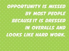 """""""Opportunity is missed by most people because it is is dressed in overalls and looks like hard work."""""""