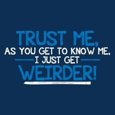 TRUST ME, AS YOU GET TO KNOW ME, I JUST GET WEIRDER T-SHIRT