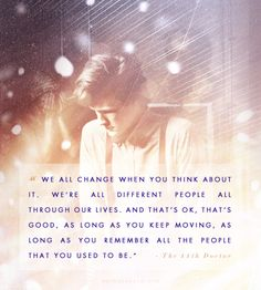 """""""We all change when you think about it. We're all different people all through our lives and that's OK. That's good. As long as you keep moving, as long as you remember all the people that you used to be."""" - Matt Smith"""
