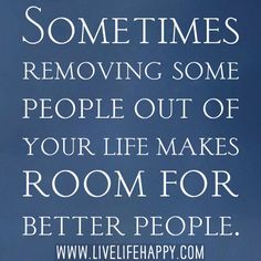Sometimes removing some people out of your life makes room for better people. AMEN!