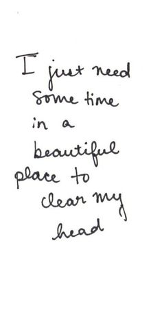 I just need some time in a beautiful place to clear my head.