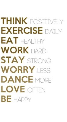 Think positively. Exercise daily. Eat healthy. Work hard. Stay strong. Worry less. Dance more. Love often. Be happy.