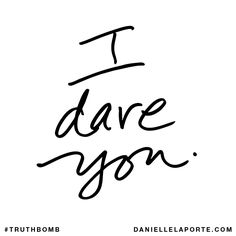 I dare you. Subscribe: DanielleLaPorte.com #Truthbomb #Words #Quotes
