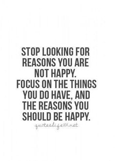 Stop looking for reasons you are not happy. Focus on the things you do have, and the reasons you should be happy..