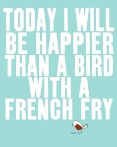 life motto, little birds, happy quotes, funni, french fries, thought, funny strength quotes, quote art, bird art