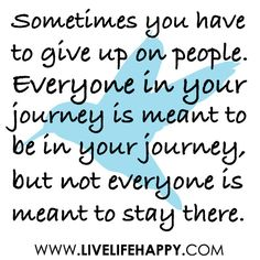 """""""Sometimes you have to give up on people. Everyone in your journey is meant to be in your journey, but not everyone is meant to stay there."""""""