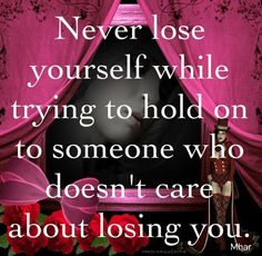 Never lose yourself while trying to hold on to someone who doesn't care about losing you.