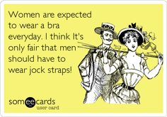 Women are expected to wear a bra everyday. I think It's only fair that men should have to wear jock straps! jock strap, read save