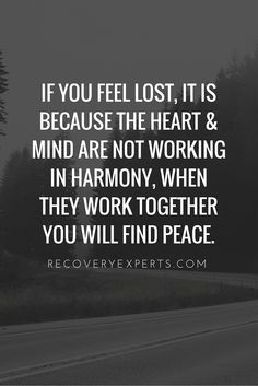 "Motivational Quotes: If you feel lost, it is because the heart & mind are not working in harmony, when they work together you will find peace. Follow: <a href=""https://www.pinterest.com/recoveryexpert"" rel=""nofollow"" target=""_blank"">www.pinterest.com...</a>"