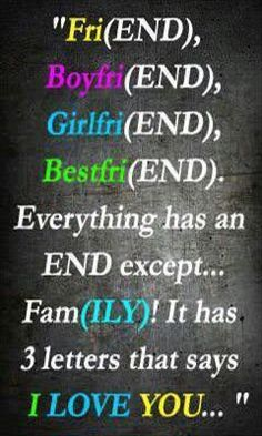 FriEND, BoyfriEND, GirlfriEND, BestfriEND.... everything has an END; except famILY. It has 3 letters that say I Love You.