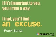 If it is important to you, you'll find a way. If not, you'll find an excuse. Real talk!   via @SparkPeople #inspiration #motivation #motivationalquote