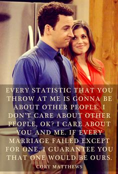 """Every statistic that you throw at me is gonna be about other people. I don't care about other people, okay? I care about you and me. If every marriage failed except for one, I guarantee you that one would be ours"""" - Cory Matthews (Boy Meets World, I loved that show)"""