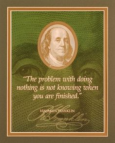 benjamin franklin quotes | Ben Franklin Quote 'The problem with doing nothing is not knowing when ...