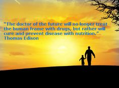 """The doctor of the future will no longer treat the human frame with drugs, but rather will cure and prevent disease with nutrition."" - Thomas Edison"