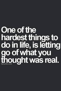 One of the hardest things to do in life, is letting go of what you thought was real