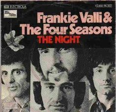 Frankie Vallie and the Four Seasons  The Night http://www.youtube.com/watch?v=XsSoDsxB7Yo
