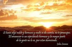 #FrasesMotivadoras Cuando hagas algo noble y hermoso y nadie se dé cuenta, no estés triste. El amanecer es un espectáculo hermoso y sin embargo la mayor parte de la gente no lo ve por estar durmiendo. John Lennon
