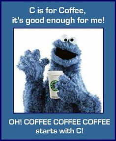 C is for #coffee... It's good enough for me. @Shawn O Brown I love cookie monster - and now I love him more :-)