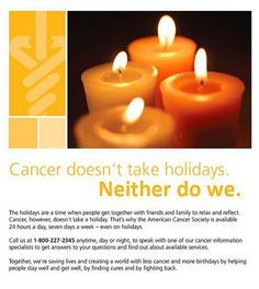 Cancer Doesn't Take Holidays.  Neither does the American Cancer Society.  Call 1-800-227-2345 anytime day or night, seven days a week, even on holidays to speak with one of our cancer information specialists.