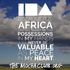 """#ineedafrica """"because it is Africa that has taught me that possessions in my hands will never be valuable as peace in my heart."""" themochaclub.org"""