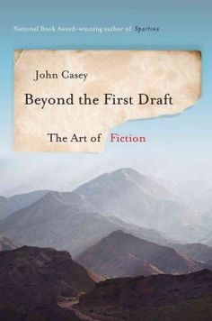 Beyond the First Draft: The Art of Fiction -  For students and writers alike, a brilliant guide to the craft of writing by the National Book Award–winning author of Spartina.
