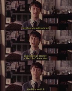 I love how she makes me feel. Like anything's possible, or like- I don't know. Like life is worth it. | Tom, (500) days of Summer