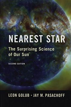 Nearest Star: The Surprising Science of our Sun by Leon Golub 	QB521 .G65 2014